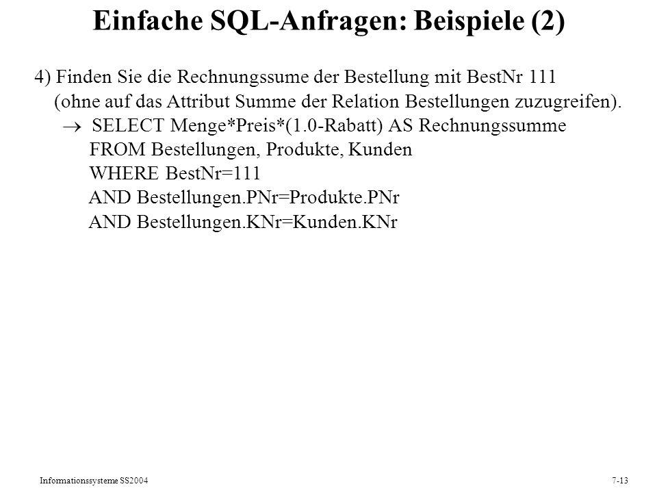 Informationssysteme SS20047-13 Einfache SQL-Anfragen: Beispiele (2) 4) Finden Sie die Rechnungssume der Bestellung mit BestNr 111 (ohne auf das Attribut Summe der Relation Bestellungen zuzugreifen).