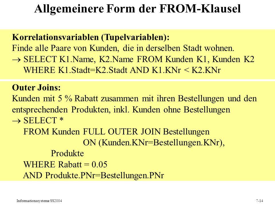Informationssysteme SS20047-14 Allgemeinere Form der FROM-Klausel Korrelationsvariablen (Tupelvariablen): Finde alle Paare von Kunden, die in derselben Stadt wohnen.
