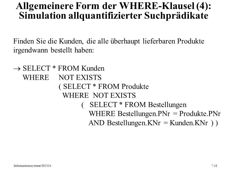 Informationssysteme SS20047-18 Allgemeinere Form der WHERE-Klausel (4): Simulation allquantifizierter Suchprädikate Finden Sie die Kunden, die alle überhaupt lieferbaren Produkte irgendwann bestellt haben: SELECT * FROM Kunden WHERE NOT EXISTS ( SELECT * FROM Produkte WHERE NOT EXISTS ( SELECT * FROM Bestellungen WHERE Bestellungen.PNr = Produkte.PNr AND Bestellungen.KNr = Kunden.KNr ) )