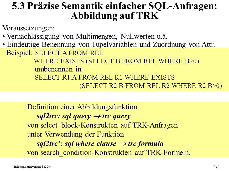 Informationssysteme SS20047-19 5.3 Präzise Semantik einfacher SQL-Anfragen: Abbildung auf TRK Voraussetzungen: Vernachlässigung von Multimengen, Nullwerten u.ä.