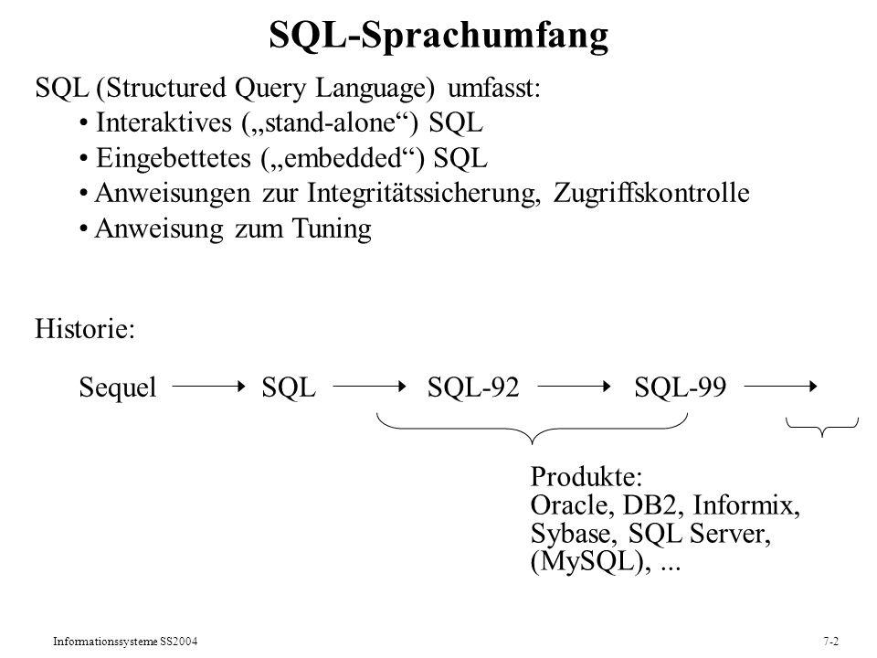 Informationssysteme SS20047-2 SQL-Sprachumfang SQL (Structured Query Language) umfasst: Interaktives (stand-alone) SQL Eingebettetes (embedded) SQL Anweisungen zur Integritätssicherung, Zugriffskontrolle Anweisung zum Tuning Historie: SequelSQL-92SQL-99SQL Produkte: Oracle, DB2, Informix, Sybase, SQL Server, (MySQL),...
