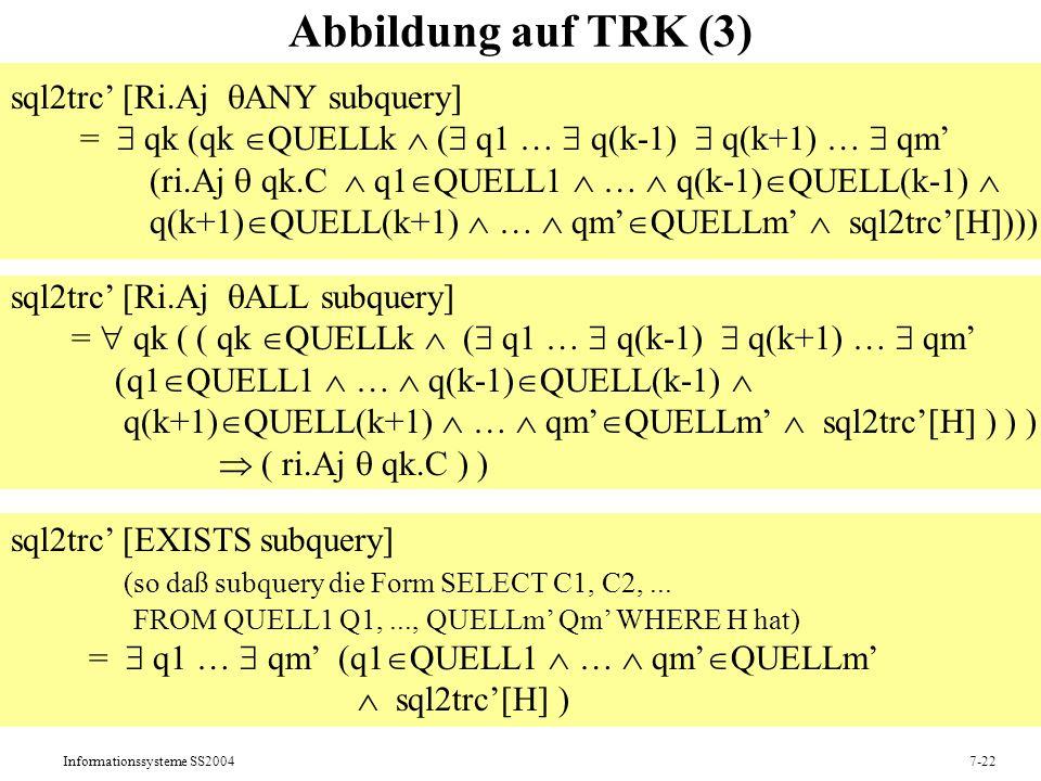 Informationssysteme SS20047-22 Abbildung auf TRK (3) sql2trc [Ri.Aj ANY subquery] = qk (qk QUELLk ( q1 … q(k-1) q(k+1) … qm (ri.Aj qk.C q1 QUELL1 … q(k-1) QUELL(k-1) q(k+1) QUELL(k+1) … qm QUELLm sql2trc[H]))) sql2trc [Ri.Aj ALL subquery] = qk ( ( qk QUELLk ( q1 … q(k-1) q(k+1) … qm (q1 QUELL1 … q(k-1) QUELL(k-1) q(k+1) QUELL(k+1) … qm QUELLm sql2trc[H] ) ) ) ( ri.Aj qk.C ) ) sql2trc [EXISTS subquery] (so daß subquery die Form SELECT C1, C2,...