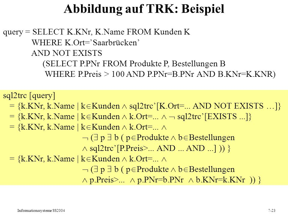Informationssysteme SS20047-23 Abbildung auf TRK: Beispiel query = SELECT K.KNr, K.Name FROM Kunden K WHERE K.Ort=Saarbrücken AND NOT EXISTS (SELECT P.PNr FROM Produkte P, Bestellungen B WHERE P.Preis > 100 AND P.PNr=B.PNr AND B.KNr=K.KNR) sql2trc [query] = {k.KNr, k.Name | k Kunden sql2trc[K.Ort=...