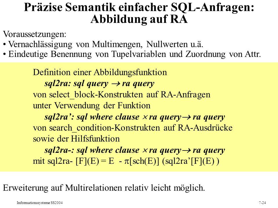 Informationssysteme SS20047-24 Präzise Semantik einfacher SQL-Anfragen: Abbildung auf RA Voraussetzungen: Vernachlässigung von Multimengen, Nullwerten u.ä.