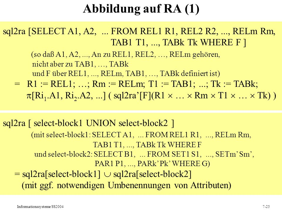 Informationssysteme SS20047-25 Abbildung auf RA (1) sql2ra [SELECT A1, A2,... FROM REL1 R1, REL2 R2,..., RELm Rm, TAB1 T1,..., TABk Tk WHERE F ] (so d
