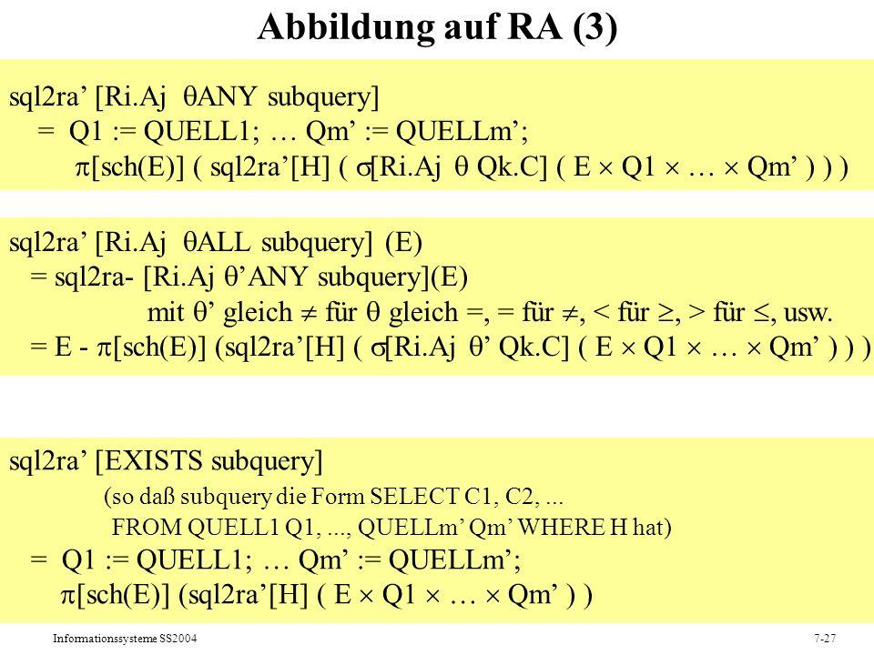 Informationssysteme SS20047-27 Abbildung auf RA (3) sql2ra [Ri.Aj ANY subquery] = Q1 := QUELL1; … Qm := QUELLm; [sch(E)] ( sql2ra[H] ( [Ri.Aj Qk.C] ( E Q1 … Qm ) ) ) sql2ra [Ri.Aj ALL subquery] (E) = sql2ra- [Ri.Aj ANY subquery](E) mit gleich für gleich =, = für, für, usw.