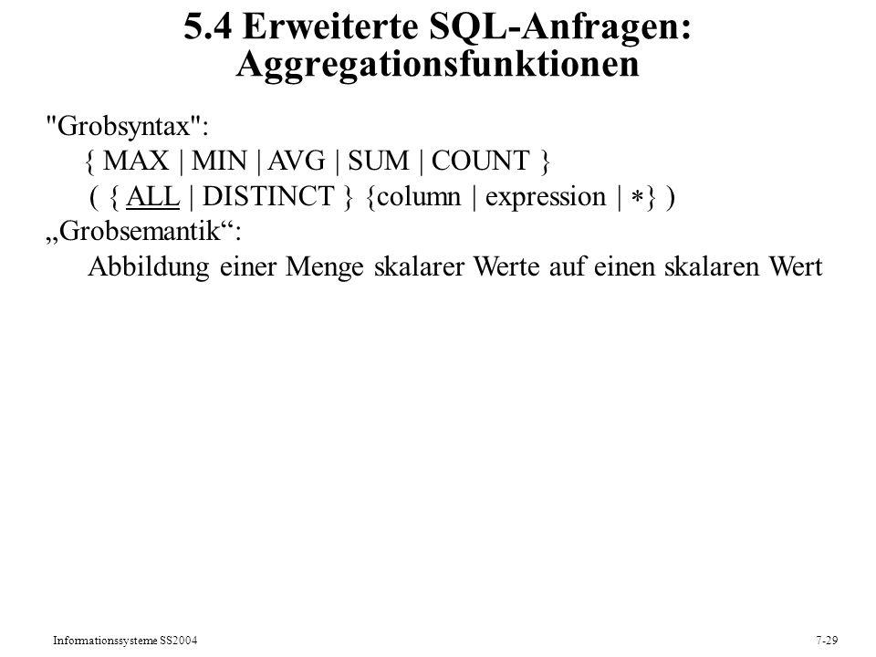 Informationssysteme SS20047-29 5.4 Erweiterte SQL-Anfragen: Aggregationsfunktionen Grobsyntax : { MAX | MIN | AVG | SUM | COUNT } ( { ALL | DISTINCT } {column | expression | } ) Grobsemantik: Abbildung einer Menge skalarer Werte auf einen skalaren Wert