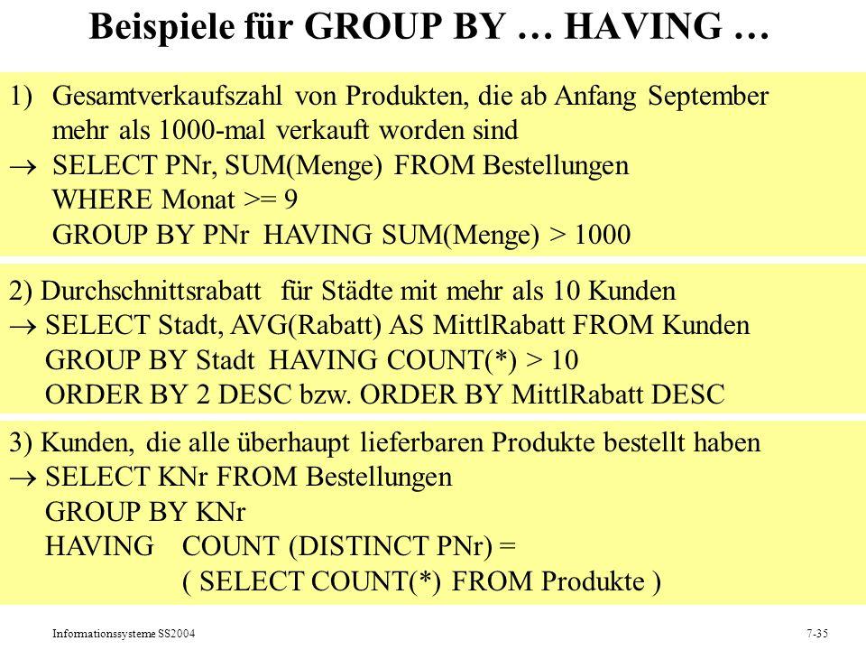 Informationssysteme SS20047-35 Beispiele für GROUP BY … HAVING … 1)Gesamtverkaufszahl von Produkten, die ab Anfang September mehr als 1000-mal verkauft worden sind SELECT PNr, SUM(Menge) FROM Bestellungen WHERE Monat >= 9 GROUP BY PNr HAVING SUM(Menge) > 1000 2) Durchschnittsrabatt für Städte mit mehr als 10 Kunden SELECT Stadt, AVG(Rabatt) AS MittlRabatt FROM Kunden GROUP BY Stadt HAVING COUNT(*) > 10 ORDER BY 2 DESC bzw.