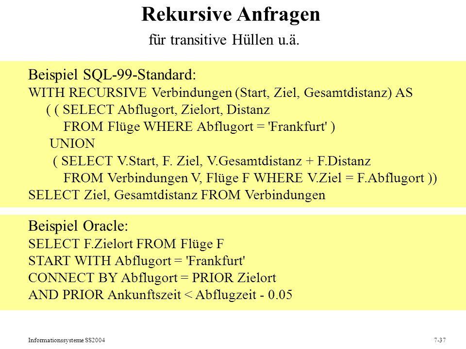 Informationssysteme SS20047-37 Rekursive Anfragen Beispiel SQL-99-Standard: WITH RECURSIVE Verbindungen (Start, Ziel, Gesamtdistanz) AS ( ( SELECT Abflugort, Zielort, Distanz FROM Flüge WHERE Abflugort = Frankfurt ) UNION ( SELECT V.Start, F.