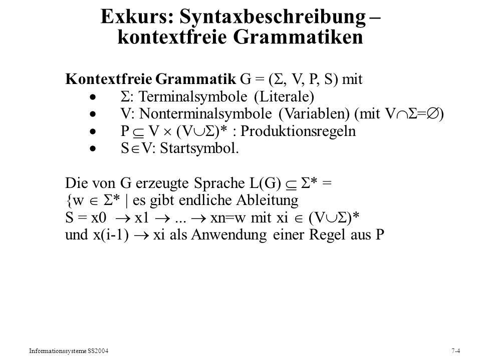 Informationssysteme SS20047-4 Exkurs: Syntaxbeschreibung – kontextfreie Grammatiken Kontextfreie Grammatik G = (, V, P, S) mit : Terminalsymbole (Literale) V: Nonterminalsymbole (Variablen) (mit V = ) P V (V )* : Produktionsregeln S V: Startsymbol.