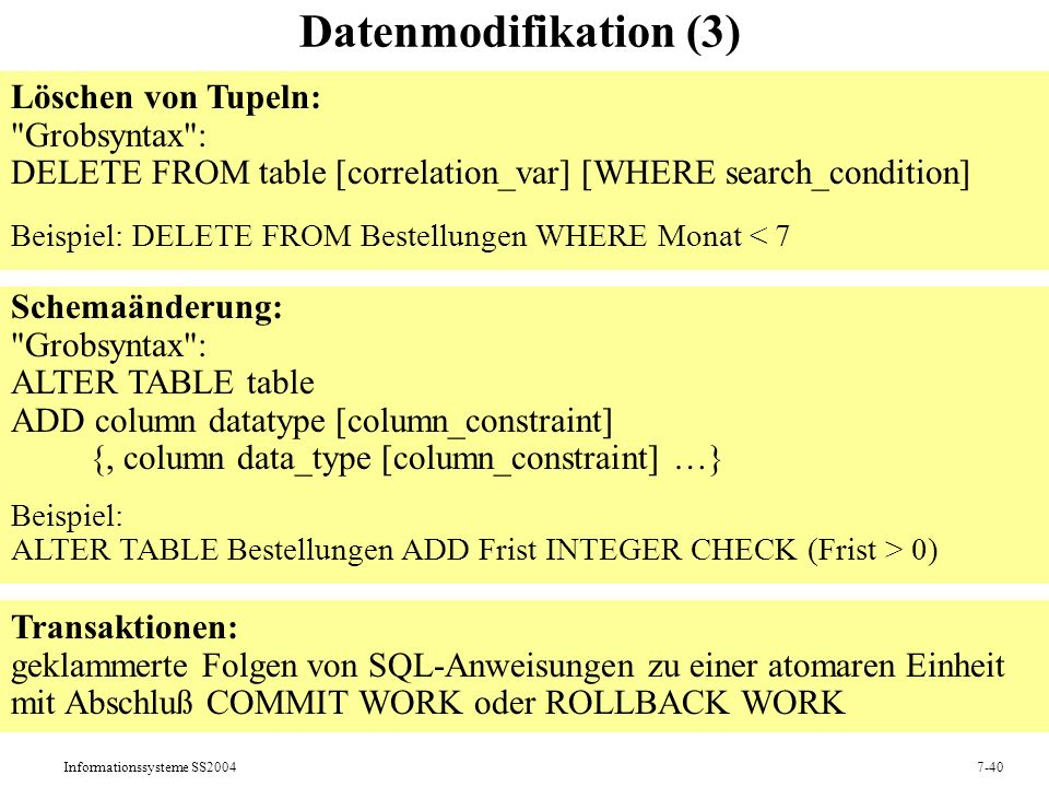 Informationssysteme SS20047-40 Datenmodifikation (3) Löschen von Tupeln: Grobsyntax : DELETE FROM table [correlation_var] [WHERE search_condition] Beispiel: DELETE FROM Bestellungen WHERE Monat < 7 Schemaänderung: Grobsyntax : ALTER TABLE table ADD column datatype [column_constraint] {, column data_type [column_constraint] …} Beispiel: ALTER TABLE Bestellungen ADD Frist INTEGER CHECK (Frist > 0) Transaktionen: geklammerte Folgen von SQL-Anweisungen zu einer atomaren Einheit mit Abschluß COMMIT WORK oder ROLLBACK WORK