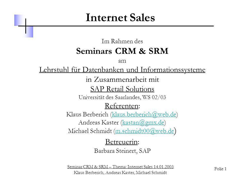Seminar CRM & SRM – Thema: Internet Sales 14.01.2003 Klaus Berberich, Andreas Kaster, Michael Schmidt Folie 42 Web Server Frontend CRM-Ebene Analyse von Webdaten WAS Zwischen- speicher CRM Business Intelligence Verkaufs- Analyse Webseiten Überwachung HTTP-Request Browser HTTP-Response