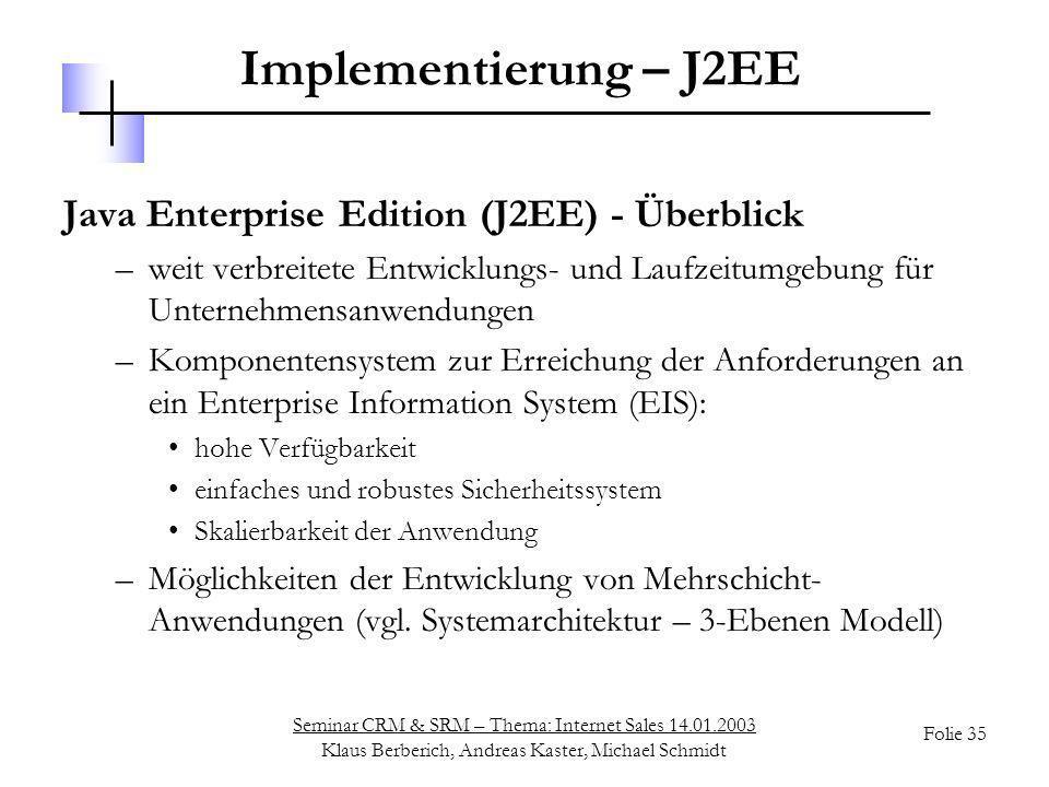 Seminar CRM & SRM – Thema: Internet Sales 14.01.2003 Klaus Berberich, Andreas Kaster, Michael Schmidt Folie 35 Implementierung – J2EE Java Enterprise