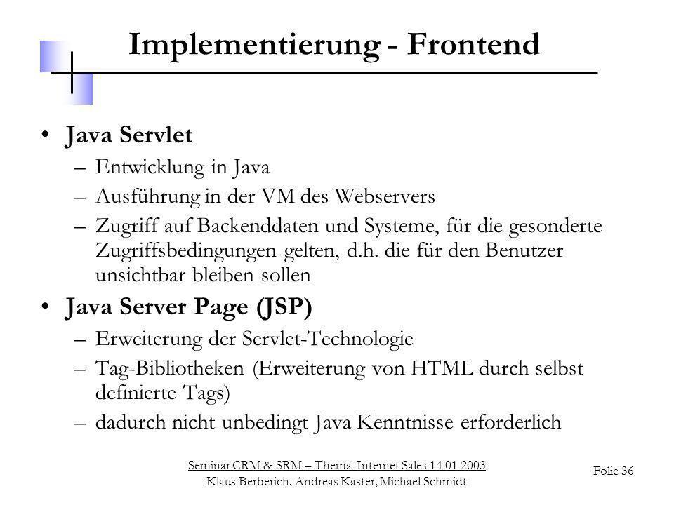 Seminar CRM & SRM – Thema: Internet Sales 14.01.2003 Klaus Berberich, Andreas Kaster, Michael Schmidt Folie 36 Implementierung - Frontend Java Servlet