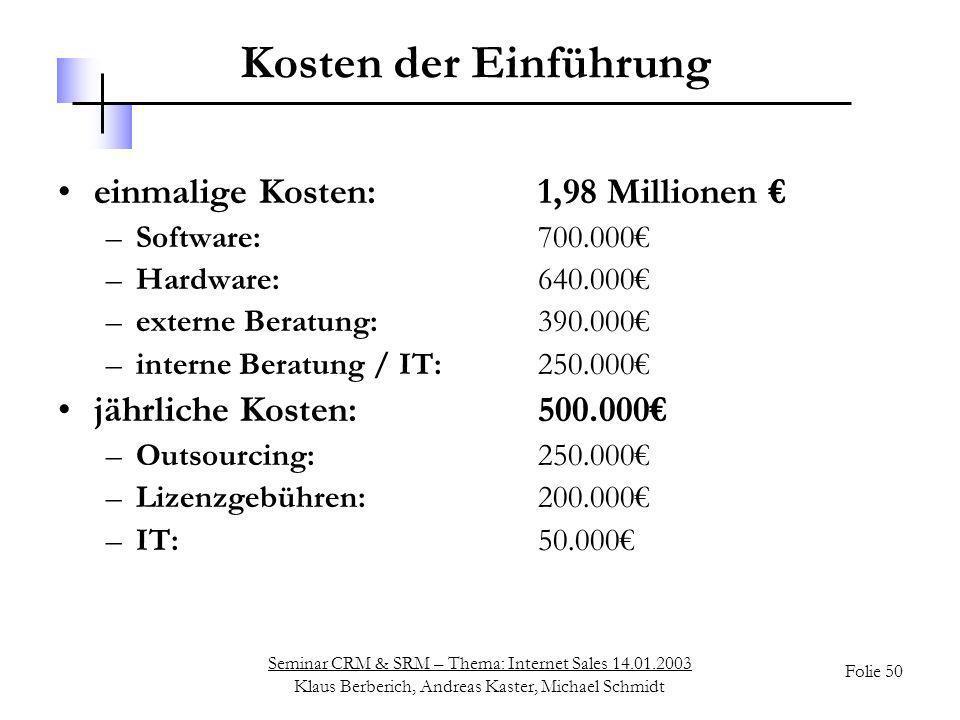 Seminar CRM & SRM – Thema: Internet Sales 14.01.2003 Klaus Berberich, Andreas Kaster, Michael Schmidt Folie 50 Kosten der Einführung einmalige Kosten: