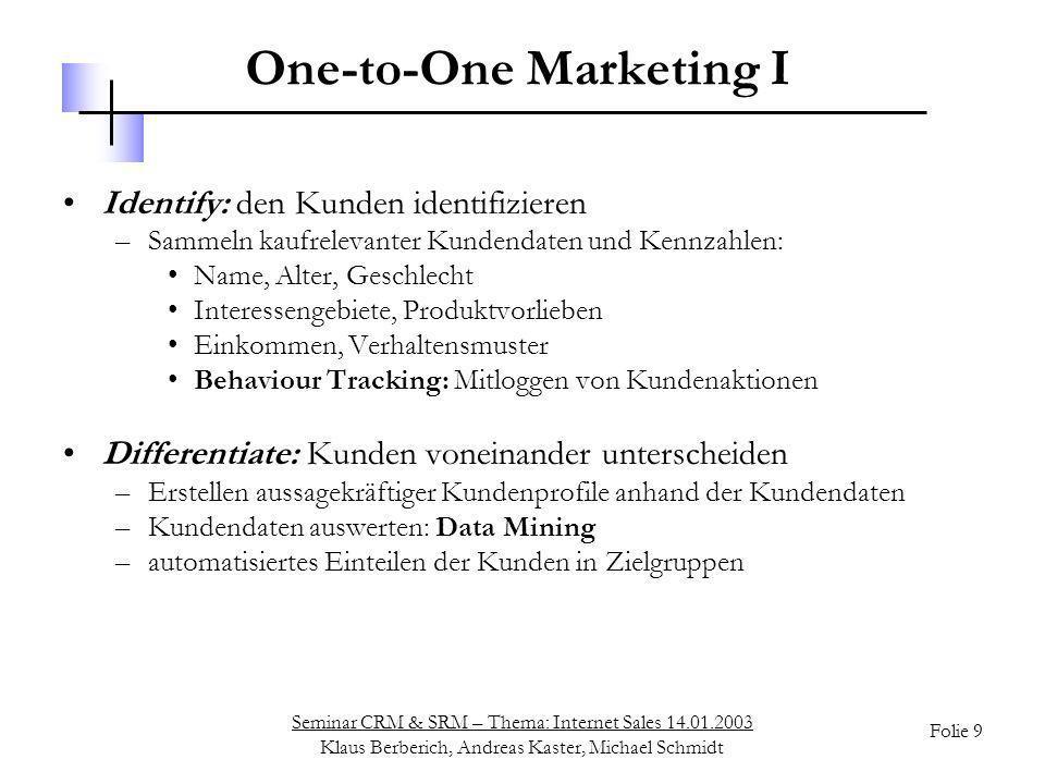 Seminar CRM & SRM – Thema: Internet Sales 14.01.2003 Klaus Berberich, Andreas Kaster, Michael Schmidt Folie 10 One-to-One Marketing II Interact: mit dem Kunden in Dialog treten –Anrede mit Name und Geschlecht –zielgruppenspezifische und personalisierte E-Mail-Kampagnen –Kontaktmöglichkeiten für den Kunden: Email-Kontaktadressen Chat-Service Call-Me-Back-Service Customize: Dialog auf den Kunden zuschneiden –personalisierte Produktempfehlungen: für bestimmte Kundenprofile/-klassen zusammengestellte Produktlisten –Bestseller-Listen: basierend auf Auswertung der in der Zielgruppe verkauften Produkte –Cross-, Up- und Down-Selling
