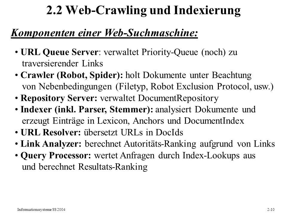 Informationssysteme SS 20042-11 Datenstrukturen einer Web-Suchmaschine DocumentRepository (DocId, DocContent): alle (HTML-) Dokumente in komprimierter Form Lexicon (TermId, Term): alle vorkommenden Stammformen jeweils mit TermId DocumenIndex (DocId, TermId, Weight,...): alle Vorkommen von Termen in Dokumenten, optimiert für Zugriff nach DocId TermIndex (TermId, DocId, Weight,...): alle Dokumente zu allen Termen, optimiert für Zugriff nach TermId Anchors (SourceDocId, TargetDocId, AnchorText): alle Hyperlinks URLIndex (URL, DocId): Umsetzung von URLs auf interne Ids