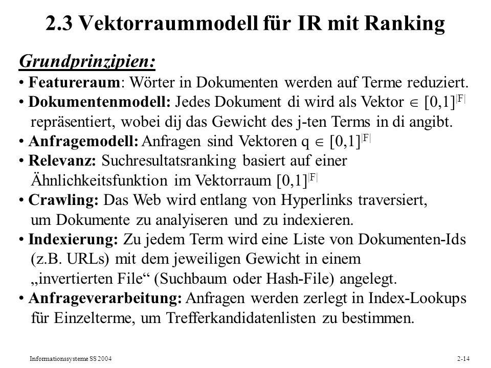 Informationssysteme SS 20042-15 Rangliste, nach fallender Relevanz (Ranked Retrieval) Vektorraummodell für Relevanz-Ranking Suchmaschine Query (Menge gewichteter Such-Features) Dokumente sind Feature-Vektoren Ähnlichkeitsfunktion Verwendete Ähnlichkeitsfunktionen sind z.B.: Scores (RSVs = Retrieval Status Values) (Skalarprodukt)(Cosinus-Maß)