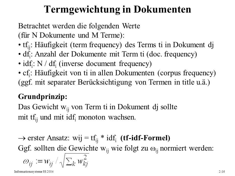 Informationssysteme SS 20042-17 Variationen der Termgewichtung mit tf und idf Häufige Variante: tf*idf- Formel Empirische Resultate zeigen, daß in der Regel die tf- und idf-Werte normalisiert und/oder gedämpft sein sollten.
