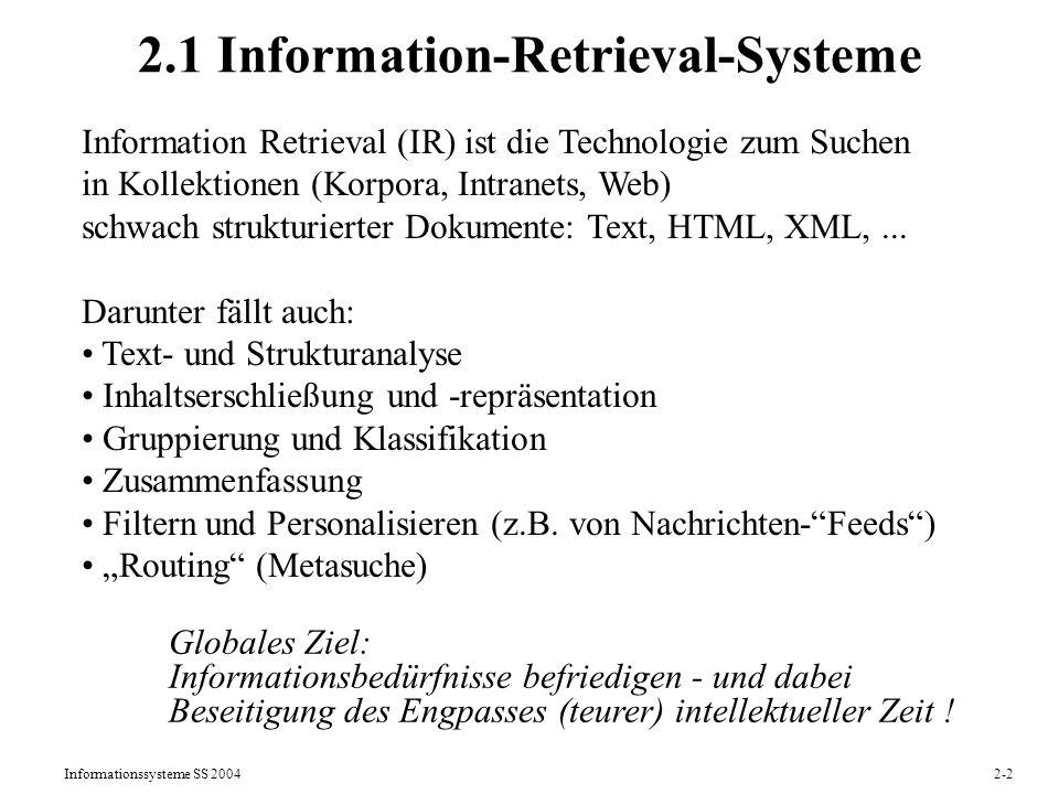 Informationssysteme SS 20042-3 Schnittstellen von IR-Systemen Ausgabe: Menge von Dokumenten, die Suchstring(s) enthalten: Freitextsuche Menge inhaltlich relevanter Dokumente: Inhaltssuche ungeordnete Menge: Boolesches Retrieval nach Relevanz absteigend sortierte Rangliste: Ranked Retrieval (Ähnlichkeitssuche) Eingabe: Keywords (positiv/negativ) (plus Phrasen, ganze Sätze) (Boolesche) Ausdrücke über Keyword-Bedingungen Strukturbedingungen (z.B.