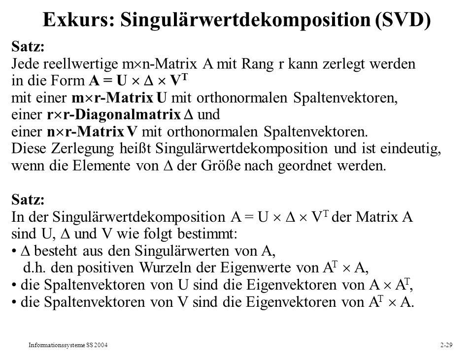 Informationssysteme SS 20042-29 Exkurs: Singulärwertdekomposition (SVD) Satz: Jede reellwertige m n-Matrix A mit Rang r kann zerlegt werden in die For
