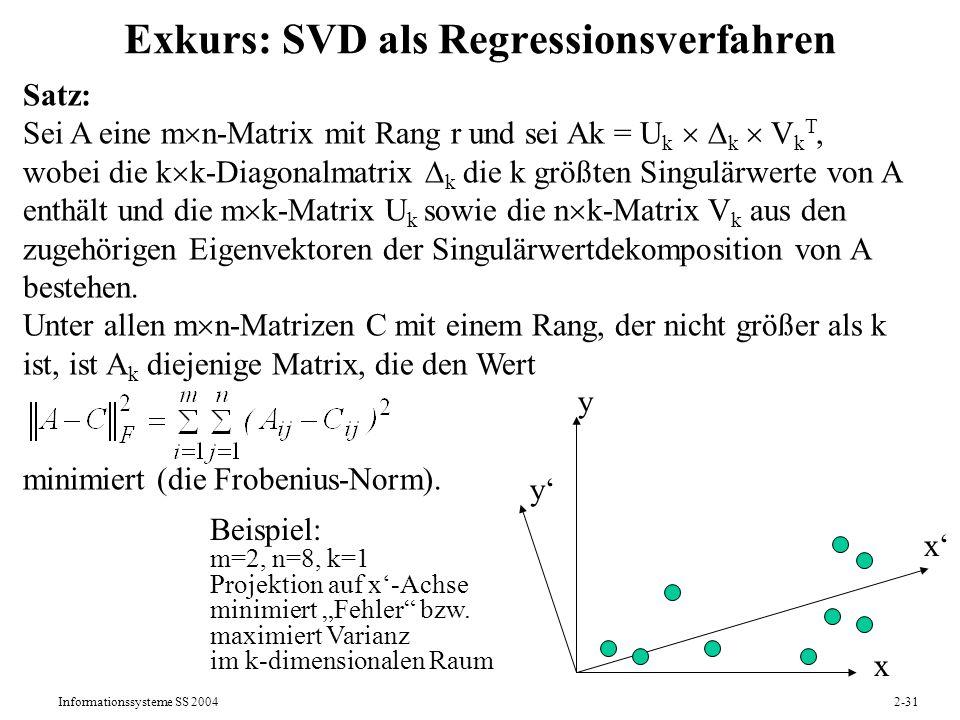 Informationssysteme SS 20042-31 Exkurs: SVD als Regressionsverfahren Satz: Sei A eine m n-Matrix mit Rang r und sei Ak = U k k V k T, wobei die k k-Di