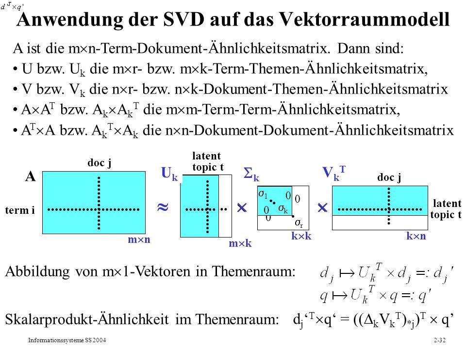 Informationssysteme SS 20042-32 Anwendung der SVD auf das Vektorraummodell A ist die m n-Term-Dokument-Ähnlichkeitsmatrix. Dann sind: U bzw. U k die m