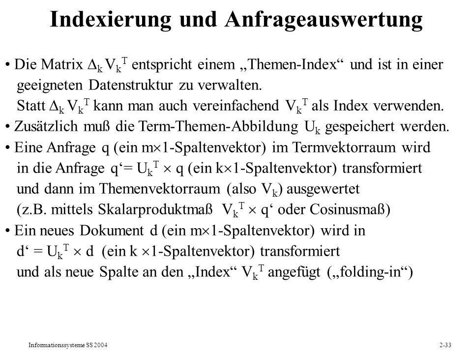 Informationssysteme SS 20042-34 Beispiel 1 für Latent Semantic Indexing m=5 (Bush, Schröder, Korea, Klose, Völler), n=7 U VTVT Neues Dokument d8 = (1 1 0 0 0) T wird in d8 = U T d8 = (1.16 0.00) T transformiert und an V T angefügt.