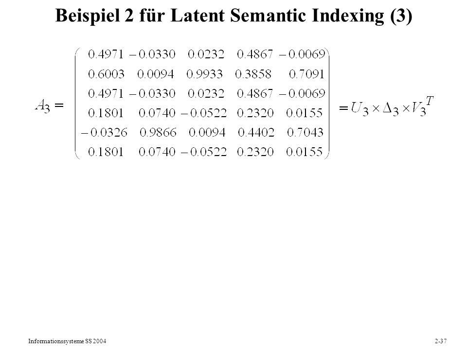 Informationssysteme SS 20042-38 Beispiel 2 für Latent Semantic Indexing (4) Anfrage q: baking bread q = ( 1 0 1 0 0 0 ) T Transformation in den Themenraum mit k=3 q = U k T q = (0.5340 -0.5134 1.0616) T Skalarprodukt-Ähnlichkeit im Themenraum mit k=3: sim (q, d1) = Vk *1 T q 0.86 sim (q, d2) = Vk *2 T q -0.12 sim (q, d3) = Vk *3 T q -0.24 usw.