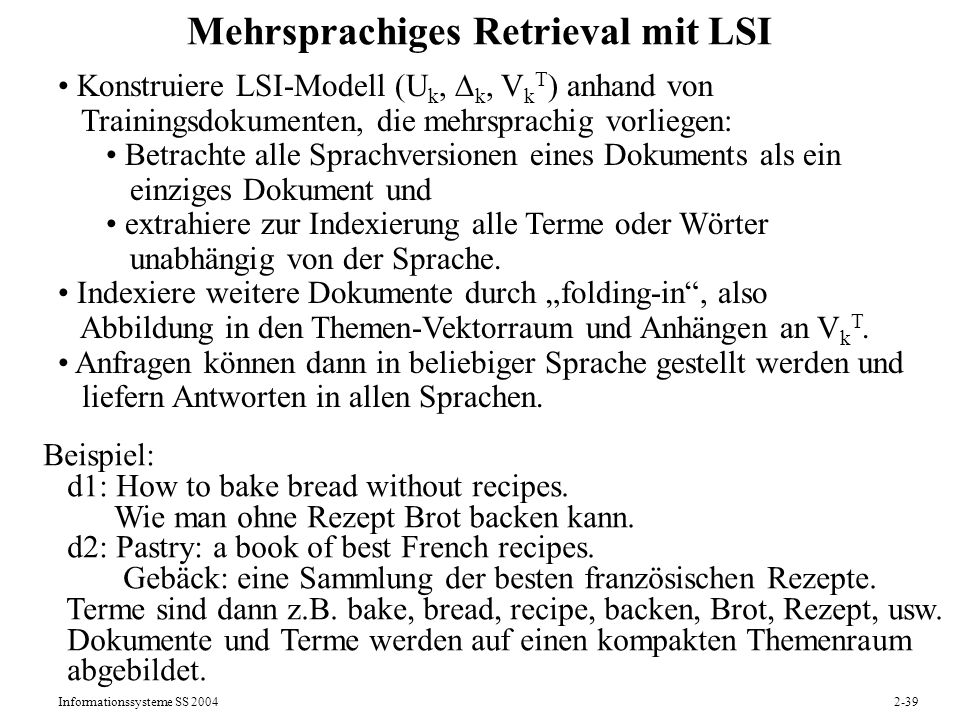 Informationssysteme SS 20042-39 Mehrsprachiges Retrieval mit LSI Konstruiere LSI-Modell (U k, k, V k T ) anhand von Trainingsdokumenten, die mehrsprac