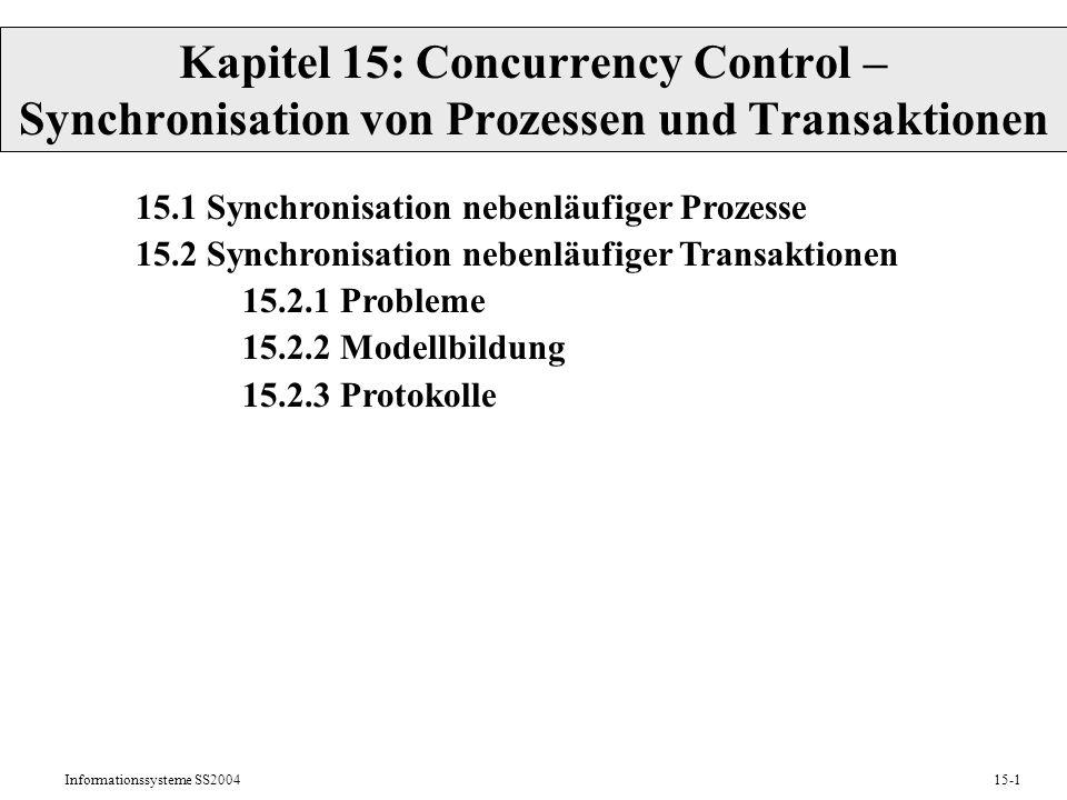 Informationssysteme SS200415-1 Kapitel 15: Concurrency Control – Synchronisation von Prozessen und Transaktionen 15.1 Synchronisation nebenläufiger Pr