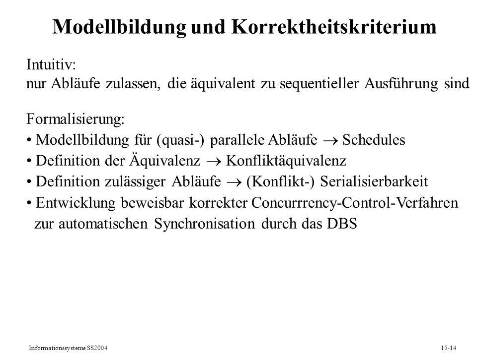 Informationssysteme SS200415-14 Modellbildung und Korrektheitskriterium Intuitiv: nur Abläufe zulassen, die äquivalent zu sequentieller Ausführung sin