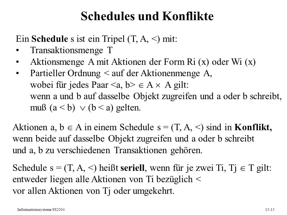 Informationssysteme SS200415-15 Schedules und Konflikte Ein Schedule s ist ein Tripel (T, A, <) mit: Transaktionsmenge T Aktionsmenge A mit Aktionen d