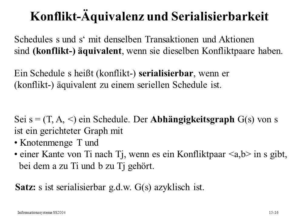 Informationssysteme SS200415-16 Konflikt-Äquivalenz und Serialisierbarkeit Schedules s und s mit denselben Transaktionen und Aktionen sind (konflikt-)