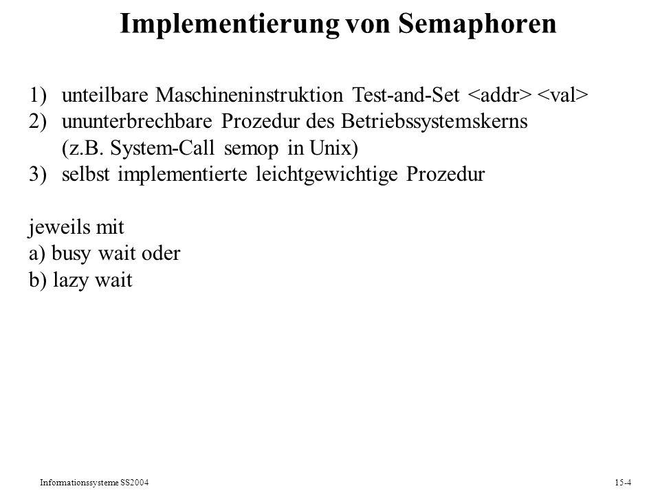 Informationssysteme SS200415-4 Implementierung von Semaphoren 1)unteilbare Maschineninstruktion Test-and-Set 2)ununterbrechbare Prozedur des Betriebss