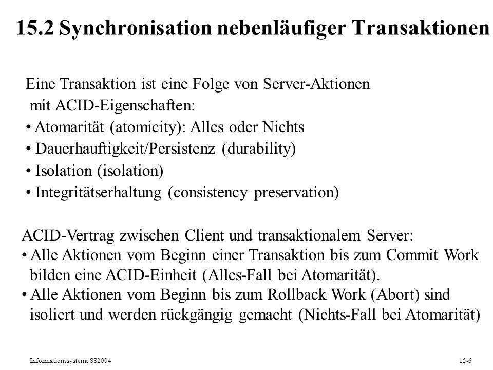 Informationssysteme SS200415-6 15.2 Synchronisation nebenläufiger Transaktionen Eine Transaktion ist eine Folge von Server-Aktionen mit ACID-Eigenscha