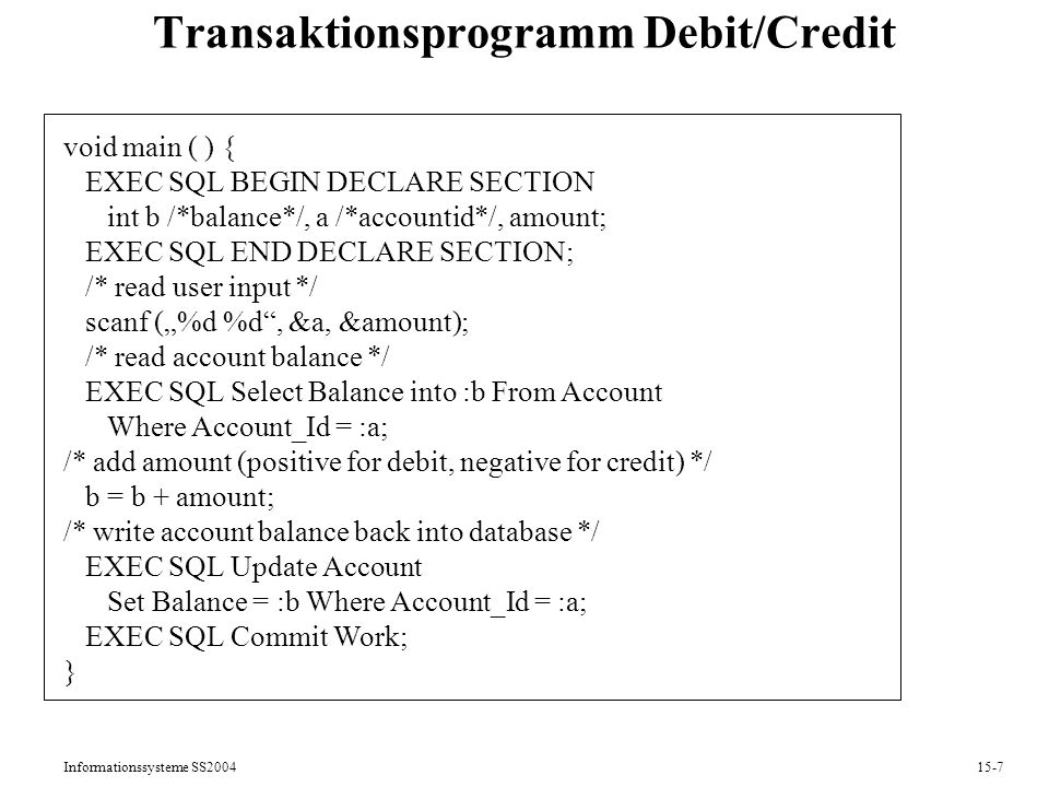 Informationssysteme SS200415-7 Transaktionsprogramm Debit/Credit void main ( ) { EXEC SQL BEGIN DECLARE SECTION int b /*balance*/, a /*accountid*/, am