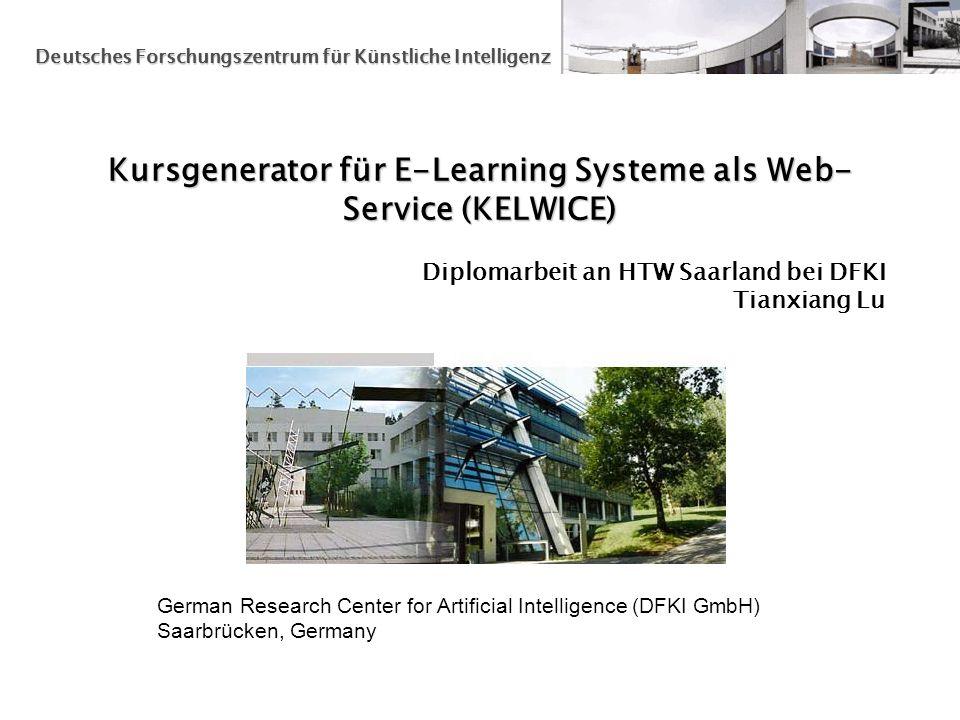 German Research Center for Artificial Intelligence (DFKI GmbH) Saarbrücken, Germany Deutsches Forschungszentrum für Künstliche Intelligenz Kursgenerator für E-Learning Systeme als Web- Service (KELWICE) Diplomarbeit an HTW Saarland bei DFKI Tianxiang Lu