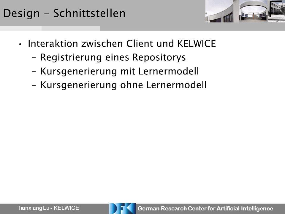 German Research Center for Artificial Intelligence Tianxiang Lu - KELWICE Design - Schnittstellen Interaktion zwischen Client und KELWICE –Registrierung eines Repositorys –Kursgenerierung mit Lernermodell –Kursgenerierung ohne Lernermodell