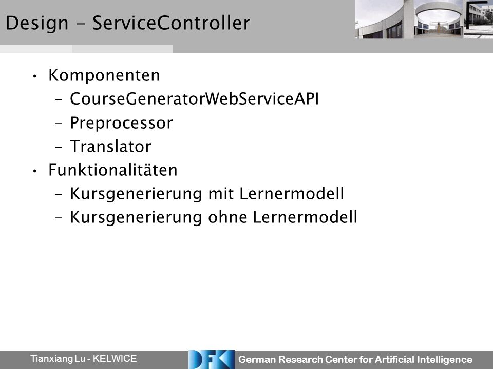 German Research Center for Artificial Intelligence Tianxiang Lu - KELWICE Design - ServiceController Komponenten –CourseGeneratorWebServiceAPI –Preprocessor –Translator Funktionalitäten –Kursgenerierung mit Lernermodell –Kursgenerierung ohne Lernermodell