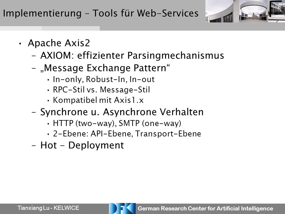 German Research Center for Artificial Intelligence Tianxiang Lu - KELWICE Implementierung – Tools für Web-Services Apache Axis2 –AXIOM: effizienter Parsingmechanismus –Message Exchange Pattern In-only, Robust-In, In-out RPC-Stil vs.