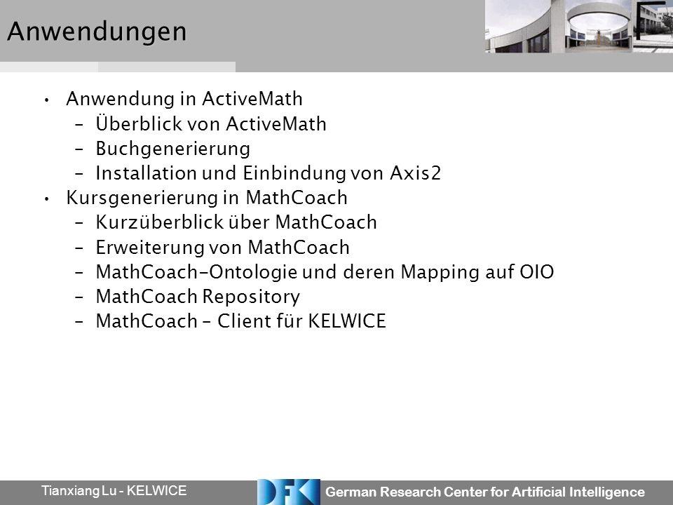 German Research Center for Artificial Intelligence Tianxiang Lu - KELWICEAnwendungen Anwendung in ActiveMath –Überblick von ActiveMath –Buchgenerierung –Installation und Einbindung von Axis2 Kursgenerierung in MathCoach –Kurzüberblick über MathCoach –Erweiterung von MathCoach –MathCoach-Ontologie und deren Mapping auf OIO –MathCoach Repository –MathCoach – Client für KELWICE
