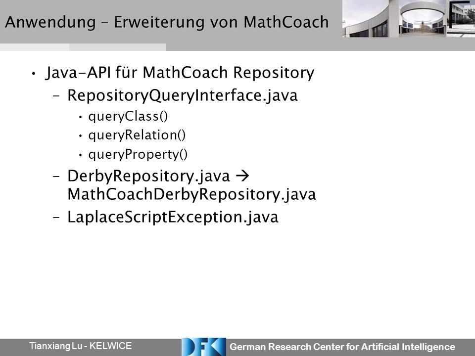 German Research Center for Artificial Intelligence Tianxiang Lu - KELWICE Anwendung – Erweiterung von MathCoach Java-API für MathCoach Repository –RepositoryQueryInterface.java queryClass() queryRelation() queryProperty() –DerbyRepository.java MathCoachDerbyRepository.java –LaplaceScriptException.java