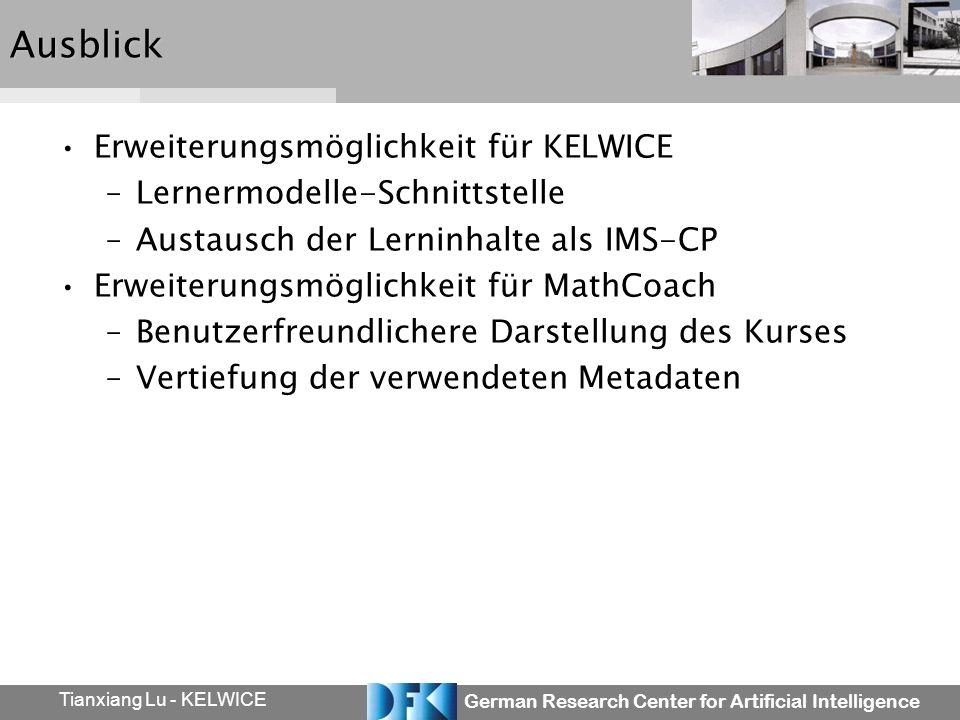German Research Center for Artificial Intelligence Tianxiang Lu - KELWICEAusblick Erweiterungsmöglichkeit für KELWICE –Lernermodelle-Schnittstelle –Austausch der Lerninhalte als IMS-CP Erweiterungsmöglichkeit für MathCoach –Benutzerfreundlichere Darstellung des Kurses –Vertiefung der verwendeten Metadaten