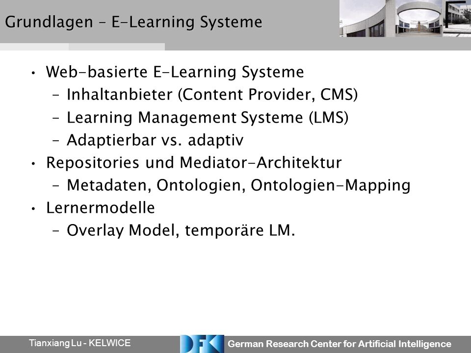 German Research Center for Artificial Intelligence Tianxiang Lu - KELWICE Grundlagen – E-Learning Systeme Web-basierte E-Learning Systeme –Inhaltanbieter (Content Provider, CMS) –Learning Management Systeme (LMS) –Adaptierbar vs.