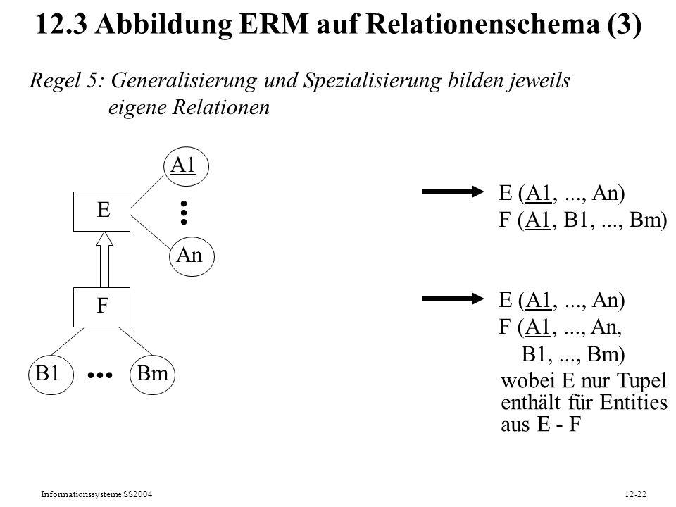Informationssysteme SS200412-22 12.3 Abbildung ERM auf Relationenschema (3) Regel 5: Generalisierung und Spezialisierung bilden jeweils eigene Relatio