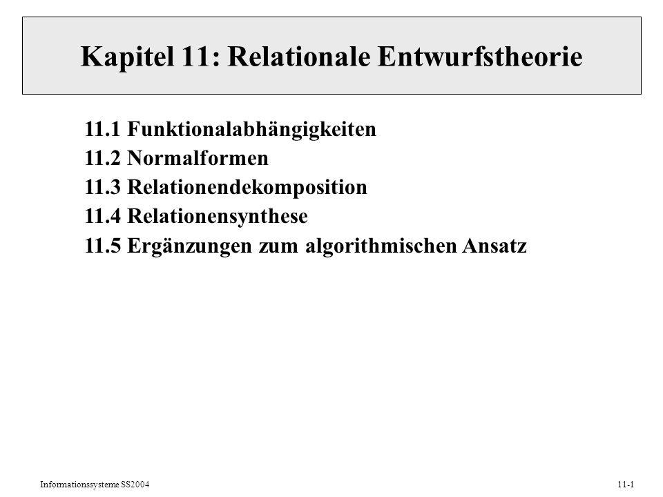 Informationssysteme SS200411-1 Kapitel 11: Relationale Entwurfstheorie 11.1 Funktionalabhängigkeiten 11.2 Normalformen 11.3 Relationendekomposition 11