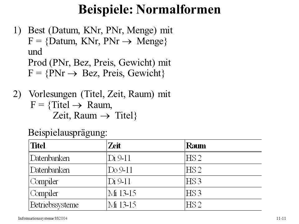 Informationssysteme SS200411-11 Beispiele: Normalformen 1)Best (Datum, KNr, PNr, Menge) mit F = {Datum, KNr, PNr Menge} und Prod (PNr, Bez, Preis, Gew