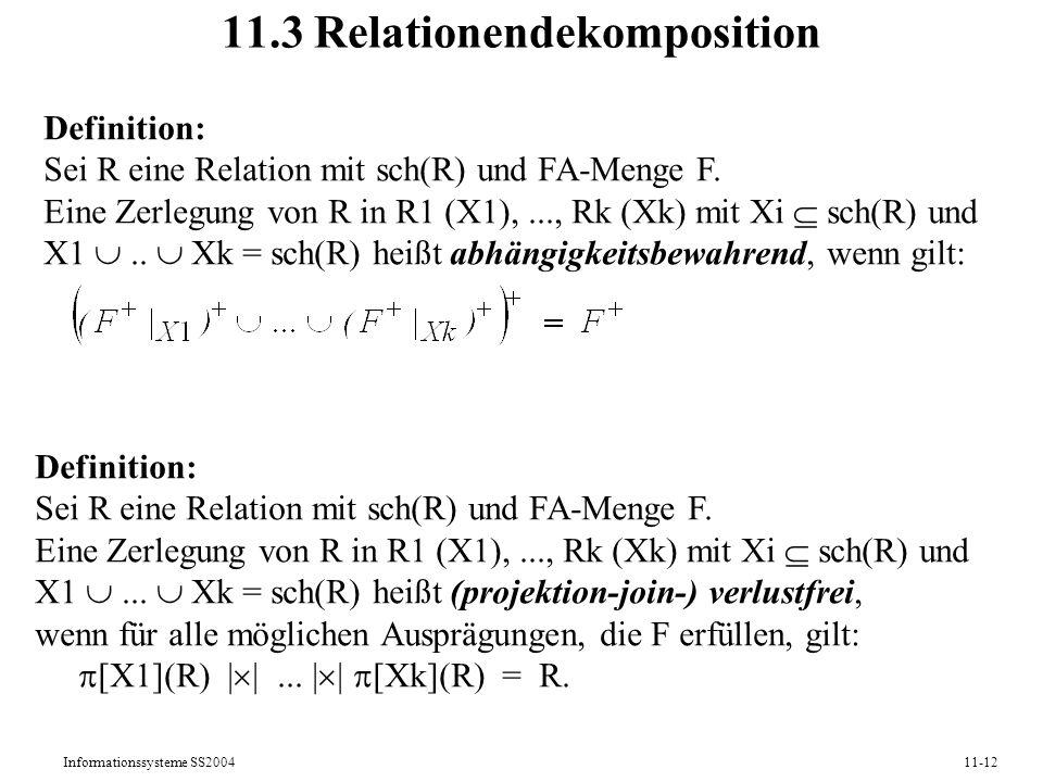Informationssysteme SS200411-12 11.3 Relationendekomposition Definition: Sei R eine Relation mit sch(R) und FA-Menge F. Eine Zerlegung von R in R1 (X1