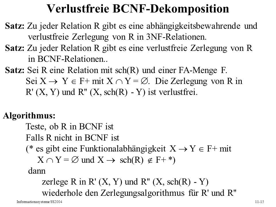 Informationssysteme SS200411-15 Verlustfreie BCNF-Dekomposition Satz: Zu jeder Relation R gibt es eine abhängigkeitsbewahrende und verlustfreie Zerleg